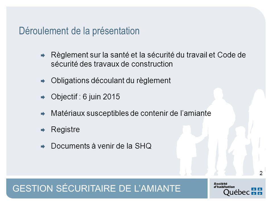 2 GESTION SÉCURITAIRE DE LAMIANTE Règlement sur la santé et la sécurité du travail et Code de sécurité des travaux de construction Obligations découlant du règlement Objectif : 6 juin 2015 Matériaux susceptibles de contenir de lamiante Registre Documents à venir de la SHQ Déroulement de la présentation