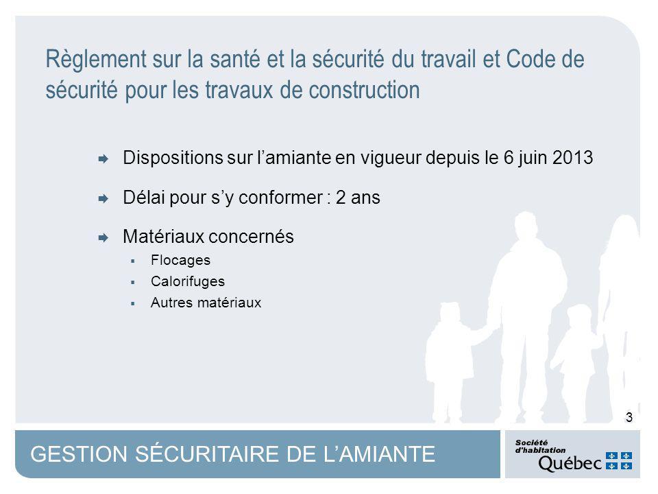 3 GESTION SÉCURITAIRE DE LAMIANTE Dispositions sur lamiante en vigueur depuis le 6 juin 2013 Délai pour sy conformer : 2 ans Matériaux concernés Flocages Calorifuges Autres matériaux Règlement sur la santé et la sécurité du travail et Code de sécurité pour les travaux de construction