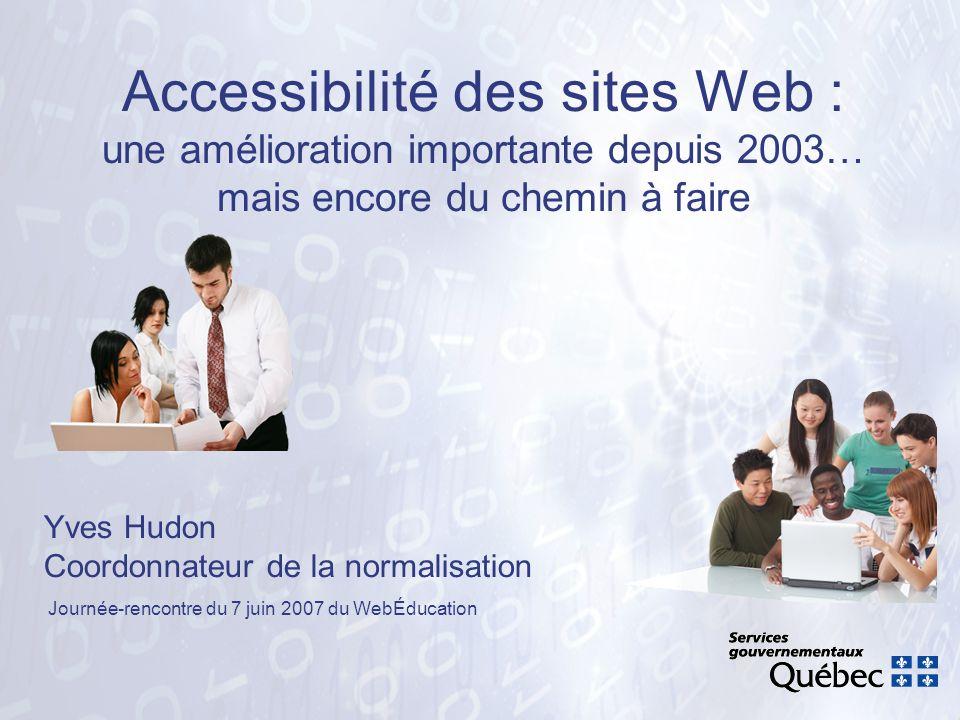 Accessibilité des sites Web : une amélioration importante depuis 2003… mais encore du chemin à faire Yves Hudon Coordonnateur de la normalisation Jour