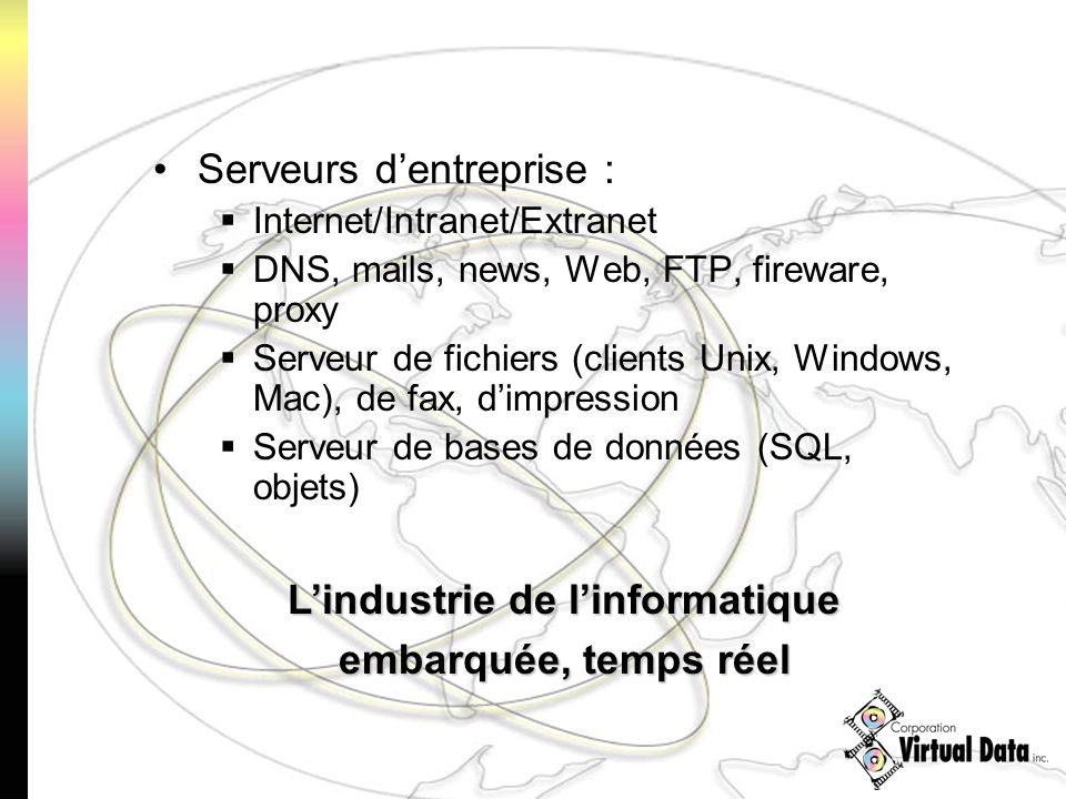 Serveurs dentreprise : Internet/Intranet/Extranet DNS, mails, news, Web, FTP, fireware, proxy Serveur de fichiers (clients Unix, Windows, Mac), de fax, dimpression Serveur de bases de données (SQL, objets) Lindustrie de linformatique embarquée, temps réel