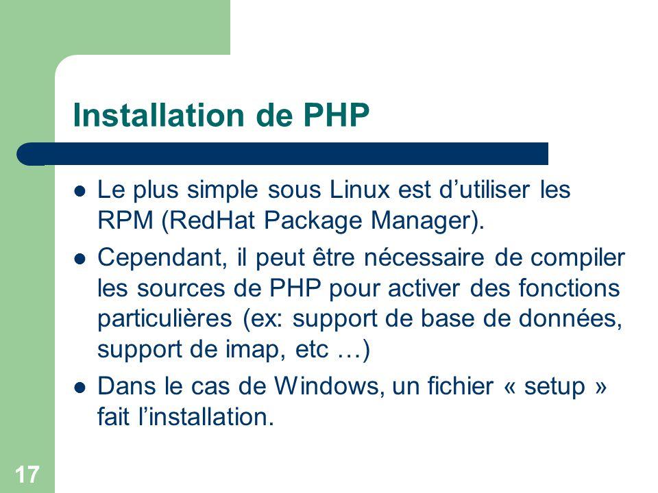 17 Installation de PHP Le plus simple sous Linux est dutiliser les RPM (RedHat Package Manager). Cependant, il peut être nécessaire de compiler les so