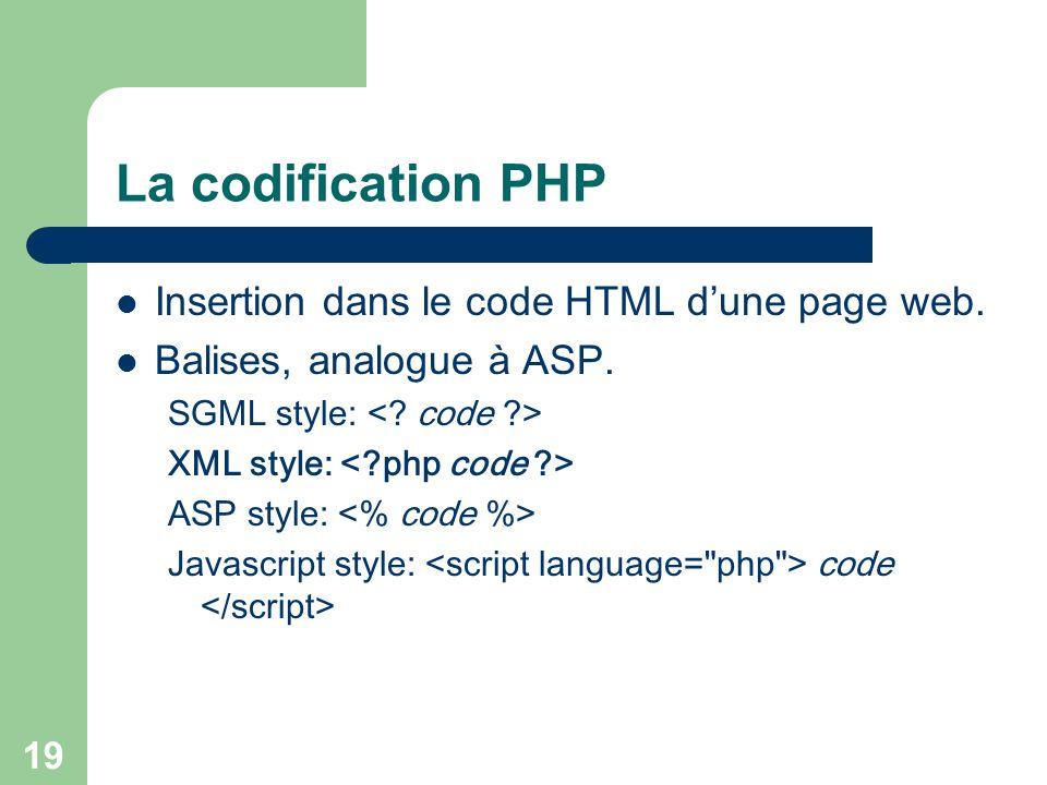 19 La codification PHP Insertion dans le code HTML dune page web. Balises, analogue à ASP. SGML style: XML style: ASP style: Javascript style: code