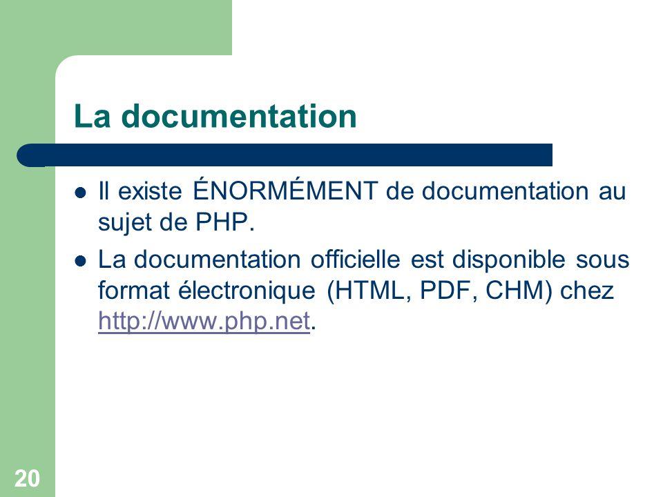 20 La documentation Il existe ÉNORMÉMENT de documentation au sujet de PHP. La documentation officielle est disponible sous format électronique (HTML,