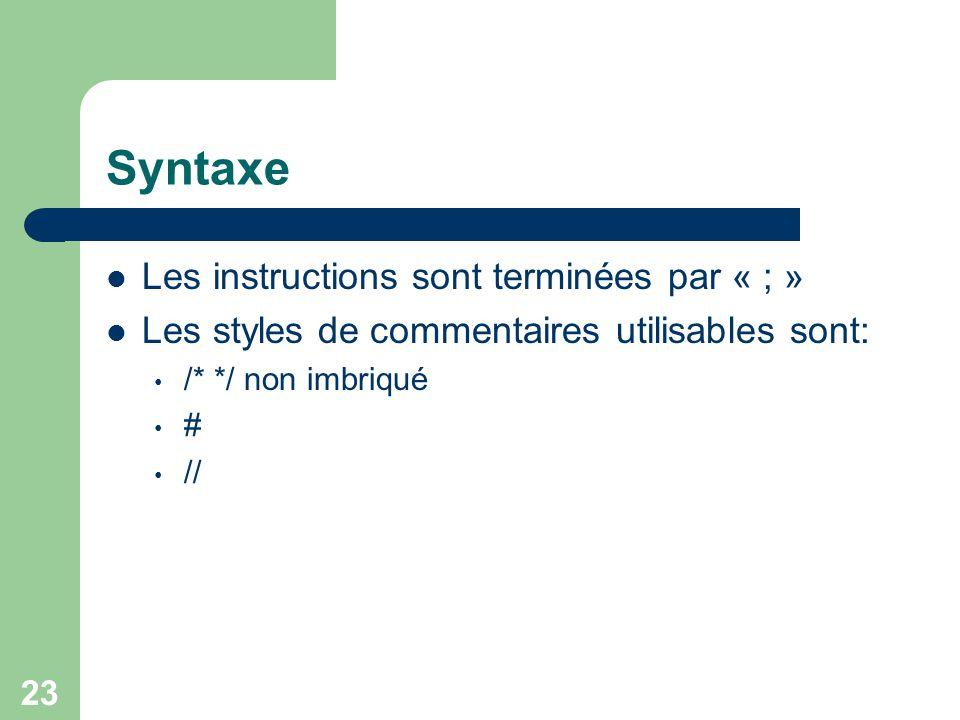 23 Syntaxe Les instructions sont terminées par « ; » Les styles de commentaires utilisables sont: /* */ non imbriqué # //