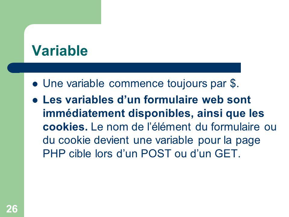 26 Variable Une variable commence toujours par $. Les variables dun formulaire web sont immédiatement disponibles, ainsi que les cookies. Le nom de lé