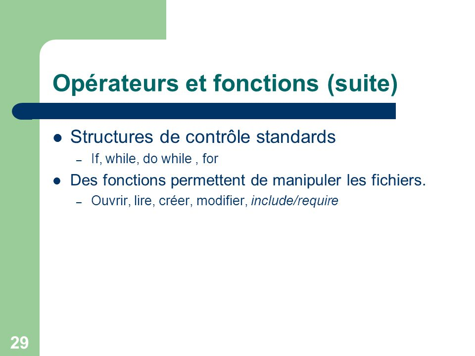 29 Opérateurs et fonctions (suite) Structures de contrôle standards – If, while, do while, for Des fonctions permettent de manipuler les fichiers. – O