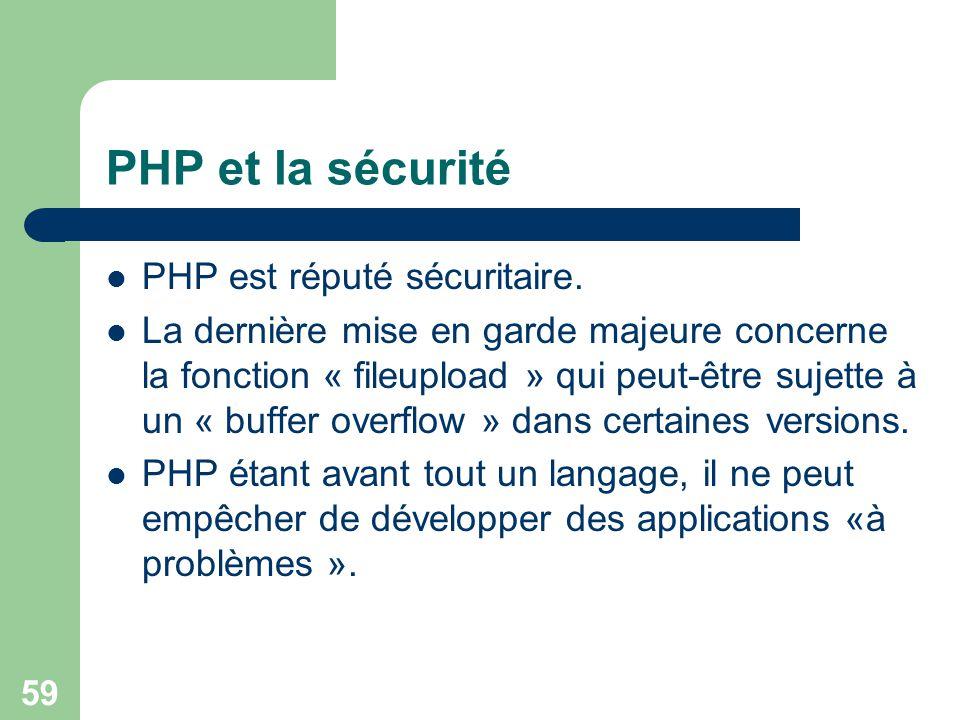 59 PHP et la sécurité PHP est réputé sécuritaire. La dernière mise en garde majeure concerne la fonction « fileupload » qui peut-être sujette à un « b