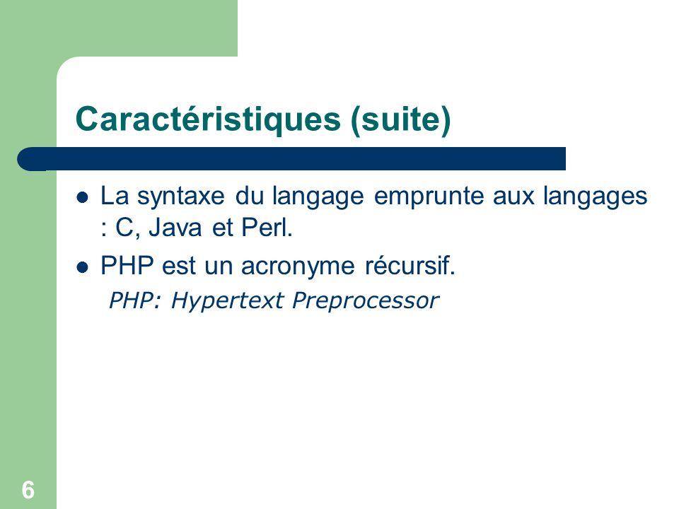 6 Caractéristiques (suite) La syntaxe du langage emprunte aux langages : C, Java et Perl. PHP est un acronyme récursif. PHP: Hypertext Preprocessor