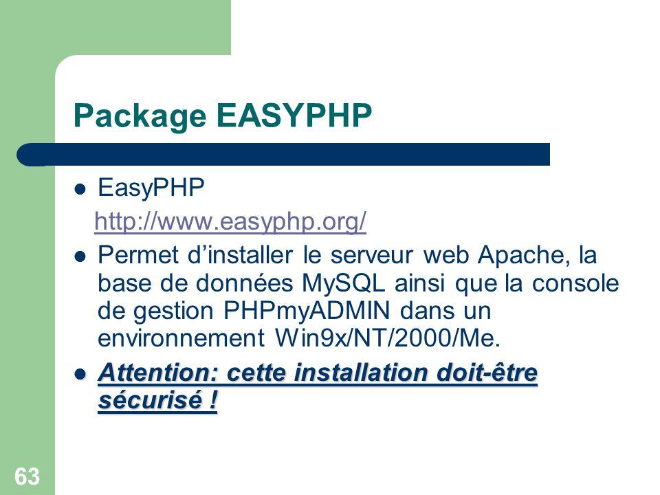 63 Package EASYPHP EasyPHP http://www.easyphp.org/ Permet dinstaller le serveur web Apache, la base de données MySQL ainsi que la console de gestion P