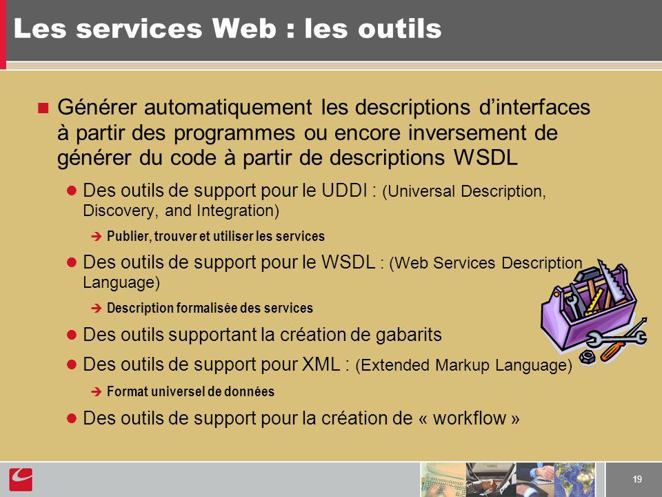 19 Les services Web : les outils Générer automatiquement les descriptions dinterfaces à partir des programmes ou encore inversement de générer du code à partir de descriptions WSDL Des outils de support pour le UDDI : (Universal Description, Discovery, and Integration) Publier, trouver et utiliser les services Des outils de support pour le WSDL : (Web Services Description Language) Description formalisée des services Des outils supportant la création de gabarits Des outils de support pour XML : (Extended Markup Language) Format universel de données Des outils de support pour la création de « workflow »