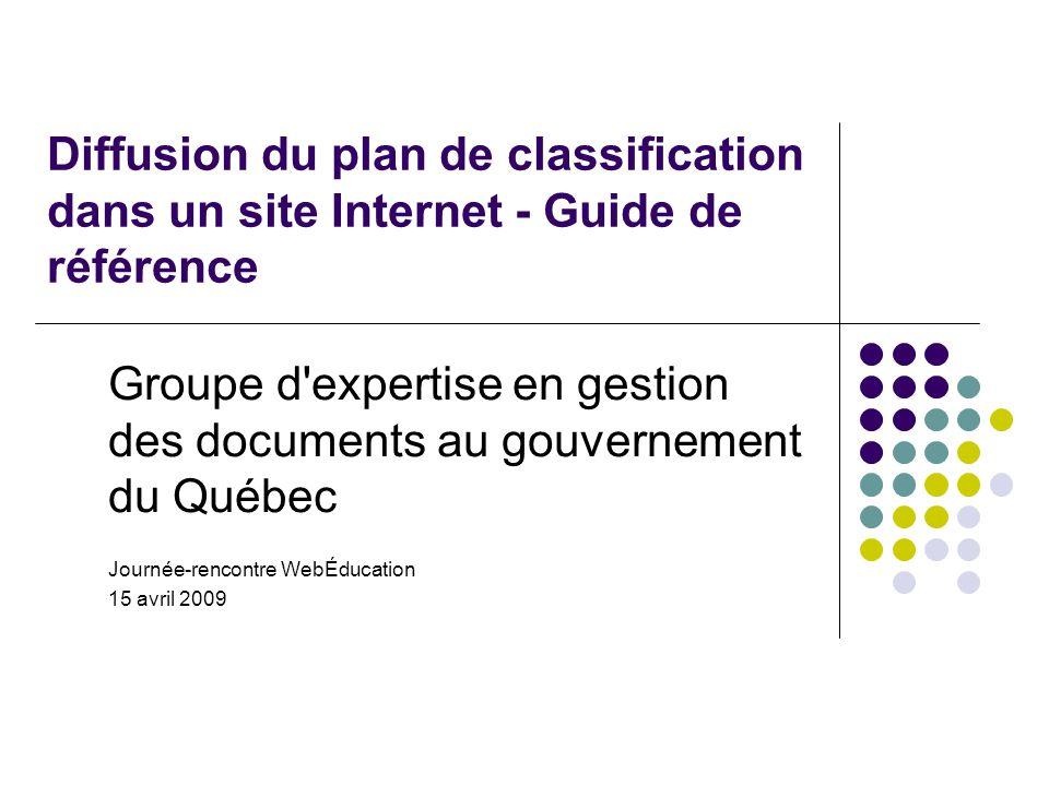Diffusion du plan de classification dans un site Internet - Guide de référence Groupe d expertise en gestion des documents au gouvernement du Québec Journée-rencontre WebÉducation 15 avril 2009