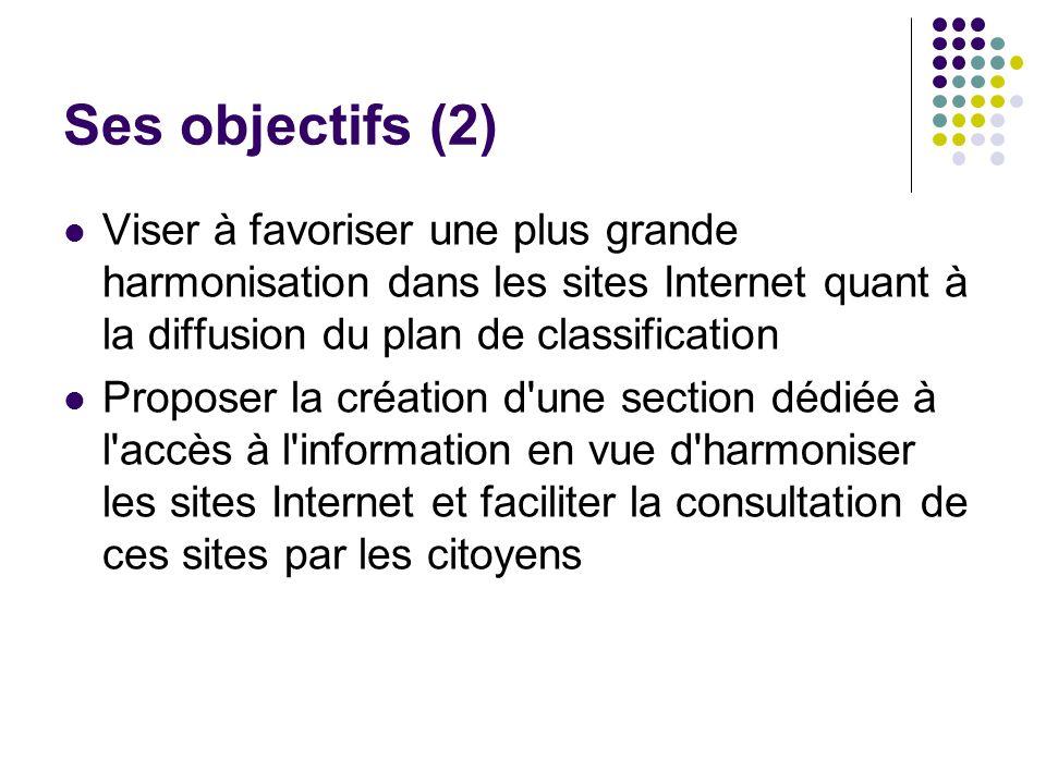 Ses objectifs (2) Viser à favoriser une plus grande harmonisation dans les sites Internet quant à la diffusion du plan de classification Proposer la création d une section dédiée à l accès à l information en vue d harmoniser les sites Internet et faciliter la consultation de ces sites par les citoyens