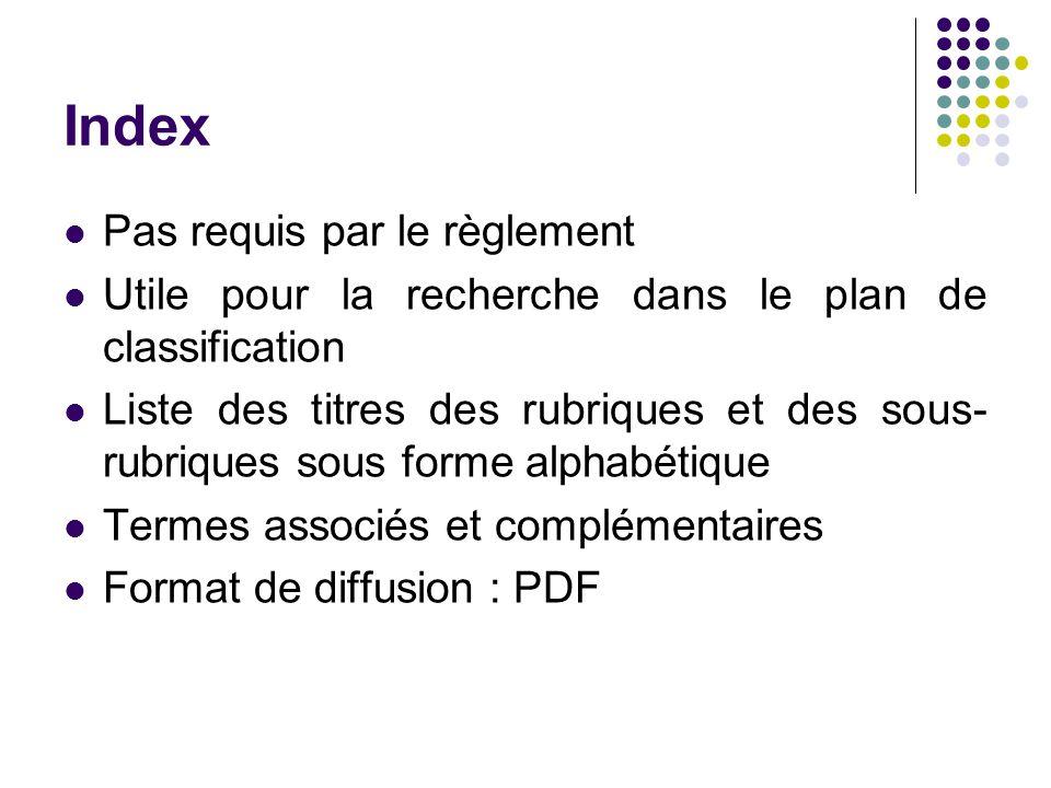 Index Pas requis par le règlement Utile pour la recherche dans le plan de classification Liste des titres des rubriques et des sous- rubriques sous forme alphabétique Termes associés et complémentaires Format de diffusion : PDF