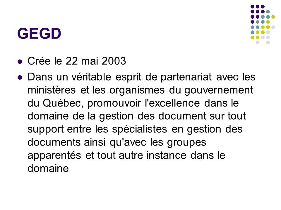 GEGD Crée le 22 mai 2003 Dans un véritable esprit de partenariat avec les ministères et les organismes du gouvernement du Québec, promouvoir l excellence dans le domaine de la gestion des document sur tout support entre les spécialistes en gestion des documents ainsi qu avec les groupes apparentés et tout autre instance dans le domaine