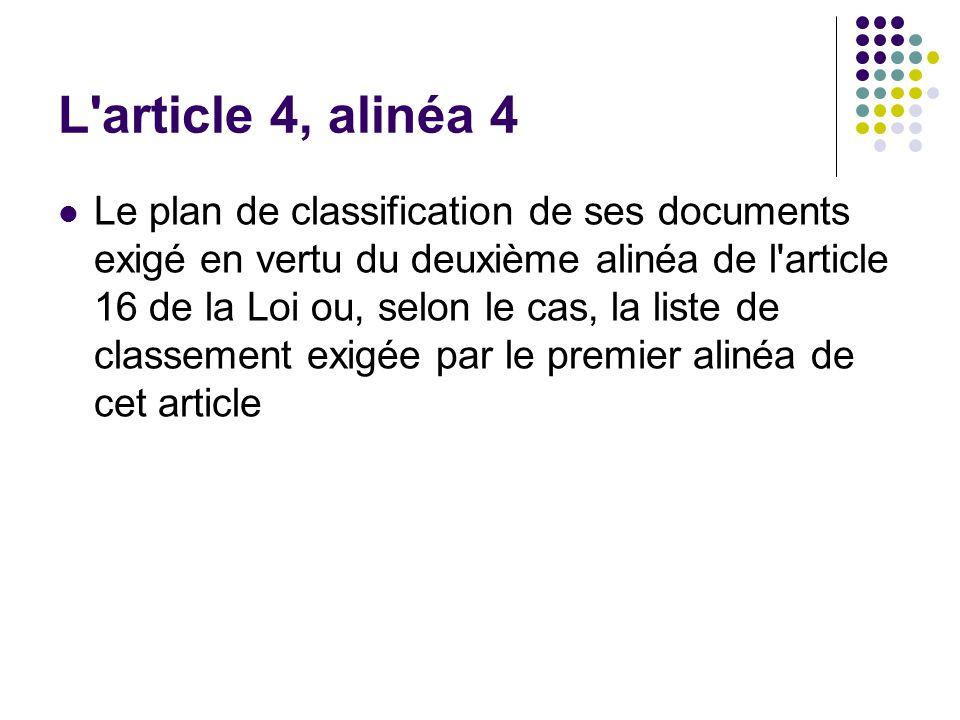 L article 4, alinéa 4 Le plan de classification de ses documents exigé en vertu du deuxième alinéa de l article 16 de la Loi ou, selon le cas, la liste de classement exigée par le premier alinéa de cet article