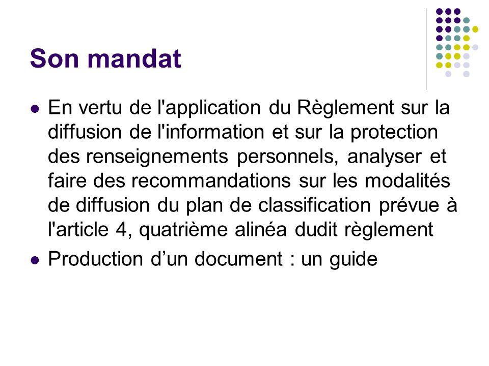 Son mandat En vertu de l application du Règlement sur la diffusion de l information et sur la protection des renseignements personnels, analyser et faire des recommandations sur les modalités de diffusion du plan de classification prévue à l article 4, quatrième alinéa dudit règlement Production dun document : un guide