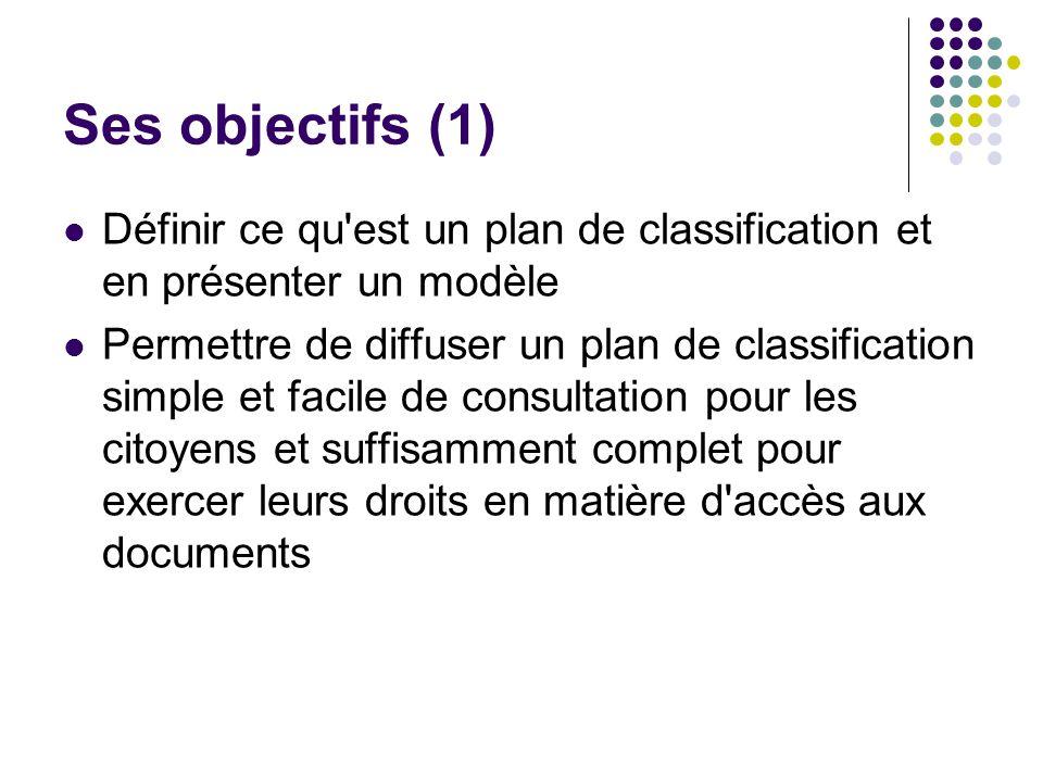 Ses objectifs (1) Définir ce qu est un plan de classification et en présenter un modèle Permettre de diffuser un plan de classification simple et facile de consultation pour les citoyens et suffisamment complet pour exercer leurs droits en matière d accès aux documents