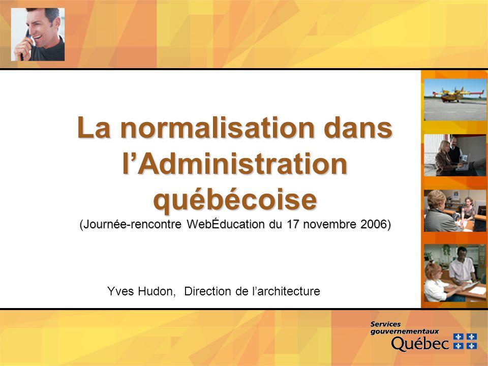La normalisation dans lAdministration québécoise (Journée-rencontre WebÉducation du 17 novembre 2006) Yves Hudon, Direction de larchitecture