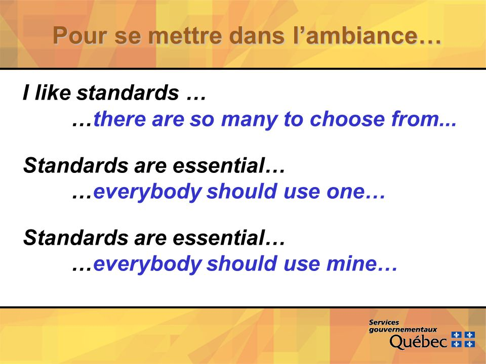 Pour se mettre dans lambiance… I like standards … …there are so many to choose from... Standards are essential… …everybody should use one… Standards a