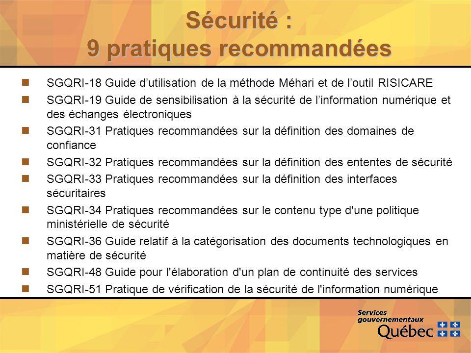 Sécurité : 9 pratiques recommandées nSGQRI-18 Guide dutilisation de la méthode Méhari et de loutil RISICARE nSGQRI-19 Guide de sensibilisation à la sécurité de linformation numérique et des échanges électroniques nSGQRI-31 Pratiques recommandées sur la définition des domaines de confiance nSGQRI-32 Pratiques recommandées sur la définition des ententes de sécurité nSGQRI-33 Pratiques recommandées sur la définition des interfaces sécuritaires nSGQRI-34 Pratiques recommandées sur le contenu type d une politique ministérielle de sécurité nSGQRI-36 Guide relatif à la catégorisation des documents technologiques en matière de sécurité nSGQRI-48 Guide pour l élaboration d un plan de continuité des services nSGQRI-51 Pratique de vérification de la sécurité de l information numérique