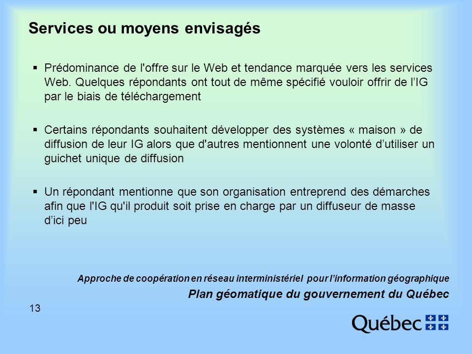 13 Approche de coopération en réseau interministériel pour linformation géographique Plan géomatique du gouvernement du Québec Services ou moyens envisagés Prédominance de l offre sur le Web et tendance marquée vers les services Web.