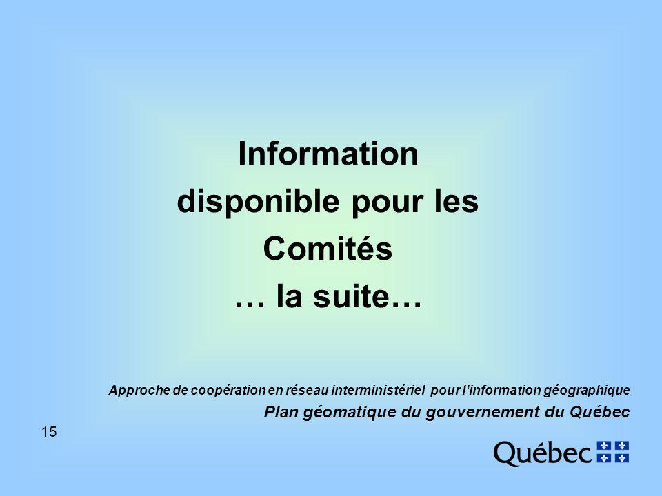 15 Approche de coopération en réseau interministériel pour linformation géographique Plan géomatique du gouvernement du Québec Information disponible pour les Comités … la suite…
