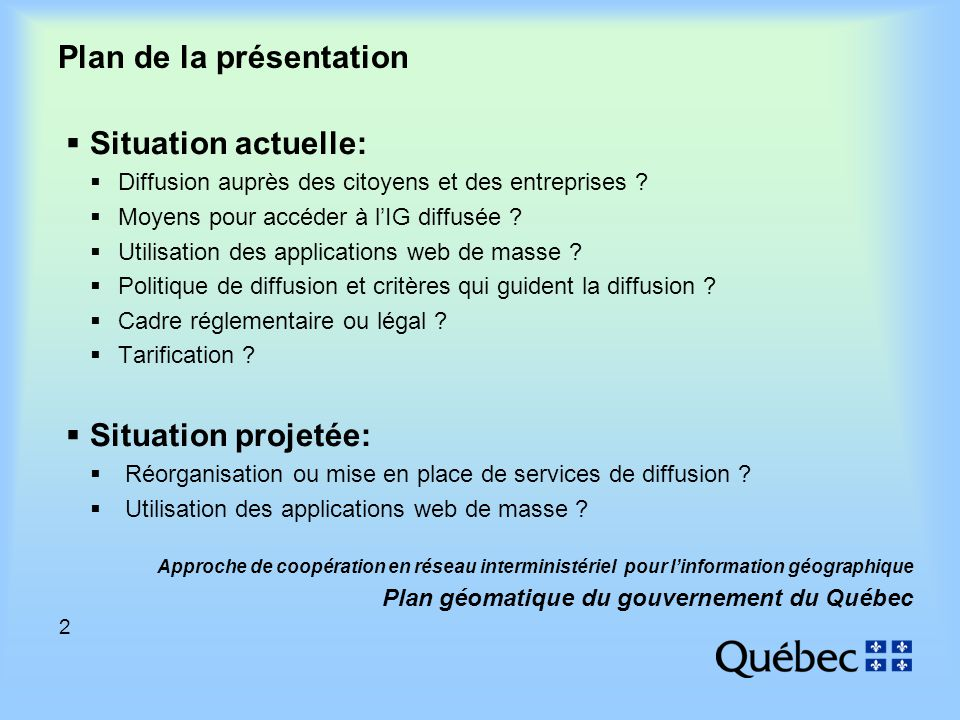 2 Approche de coopération en réseau interministériel pour linformation géographique Plan géomatique du gouvernement du Québec Plan de la présentation Situation actuelle: Diffusion auprès des citoyens et des entreprises .
