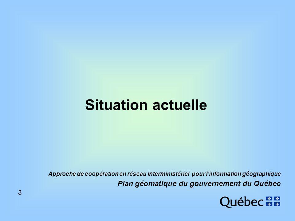 3 Approche de coopération en réseau interministériel pour linformation géographique Plan géomatique du gouvernement du Québec Situation actuelle