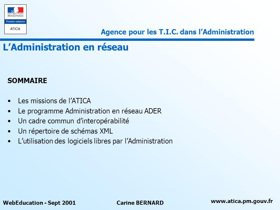 www.atica.pm.gouv.fr WebEducation - Sept 2001Carine BERNARD SOMMAIRE Les missions de lATICA Le programme Administration en réseau ADER Un cadre commun dinteropérabilité Un répertoire de schémas XML Lutilisation des logiciels libres par lAdministration LAdministration en réseau Agence pour les T.I.C.