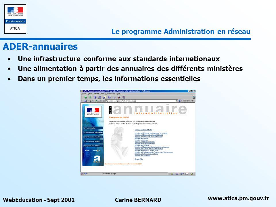 www.atica.pm.gouv.fr WebEducation - Sept 2001Carine BERNARD Une infrastructure conforme aux standards internationaux Une alimentation à partir des annuaires des différents ministères Dans un premier temps, les informations essentielles ADER-annuaires Le programme Administration en réseau
