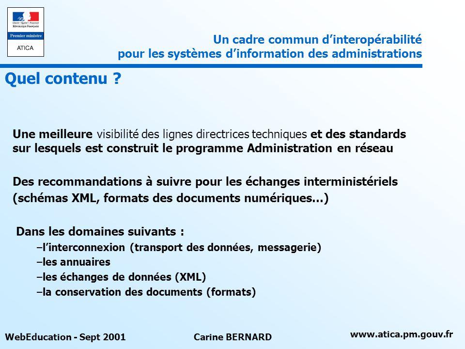 www.atica.pm.gouv.fr WebEducation - Sept 2001Carine BERNARD Une meilleure visibilité des lignes directrices techniques et des standards sur lesquels est construit le programme Administration en réseau Des recommandations à suivre pour les échanges interministériels (schémas XML, formats des documents numériques…) Dans les domaines suivants : –linterconnexion (transport des données, messagerie) –les annuaires –les échanges de données (XML) –la conservation des documents (formats) Un cadre commun dinteropérabilité pour les systèmes dinformation des administrations Quel contenu ?