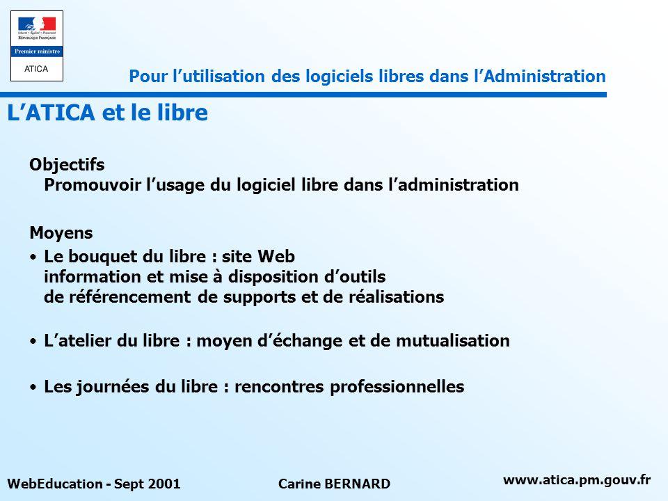 www.atica.pm.gouv.fr WebEducation - Sept 2001Carine BERNARD Objectifs Promouvoir lusage du logiciel libre dans ladministration Moyens Le bouquet du li