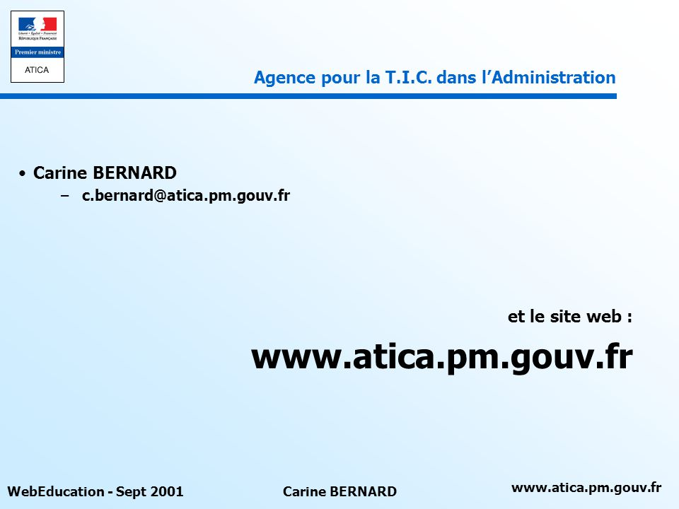 www.atica.pm.gouv.fr WebEducation - Sept 2001Carine BERNARD –c.bernard@atica.pm.gouv.fr et le site web : www.atica.pm.gouv.fr Agence pour la T.I.C.