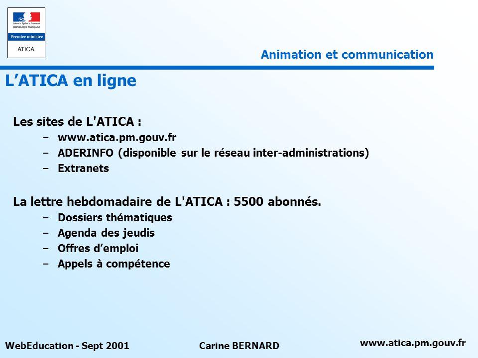 www.atica.pm.gouv.fr WebEducation - Sept 2001Carine BERNARD Les sites de L ATICA : –www.atica.pm.gouv.fr –ADERINFO (disponible sur le réseau inter-administrations) –Extranets La lettre hebdomadaire de L ATICA : 5500 abonnés.