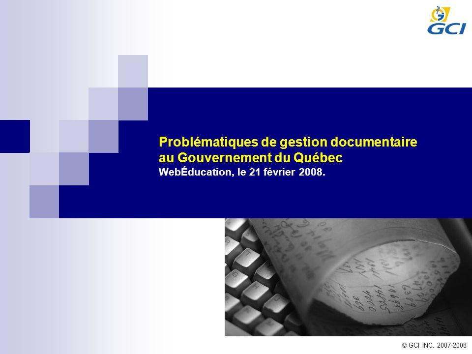 © GCI INC. 2007-2008 Problématiques de gestion documentaire au Gouvernement du Québec WebÉducation, le 21 février 2008.