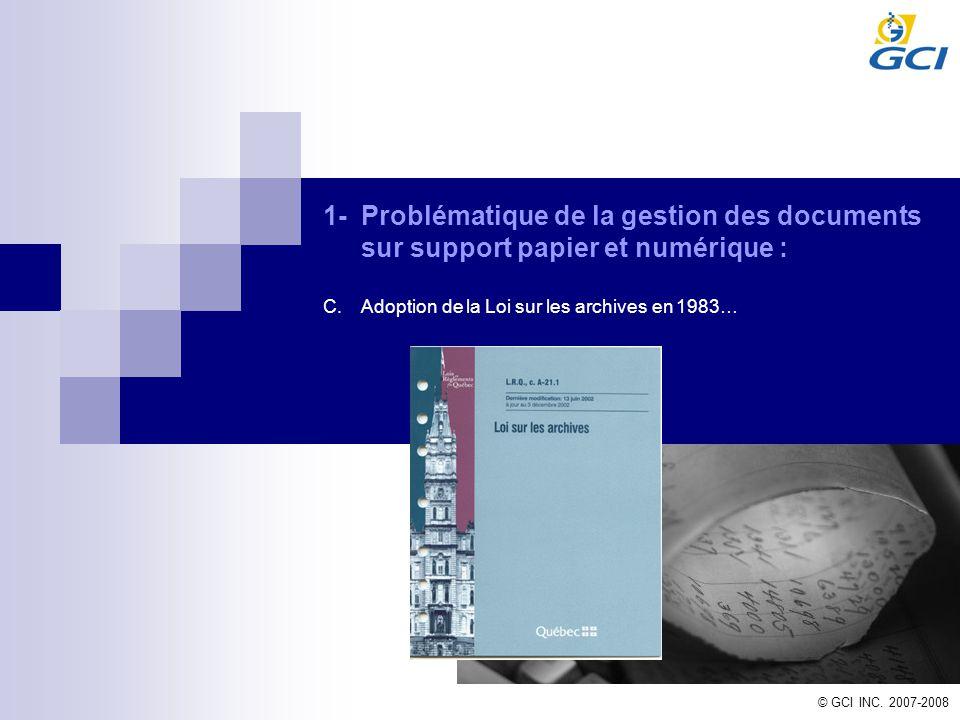 © GCI INC. 2007-2008 1-Problématique de la gestion des documents sur support papier et numérique : C.Adoption de la Loi sur les archives en 1983…