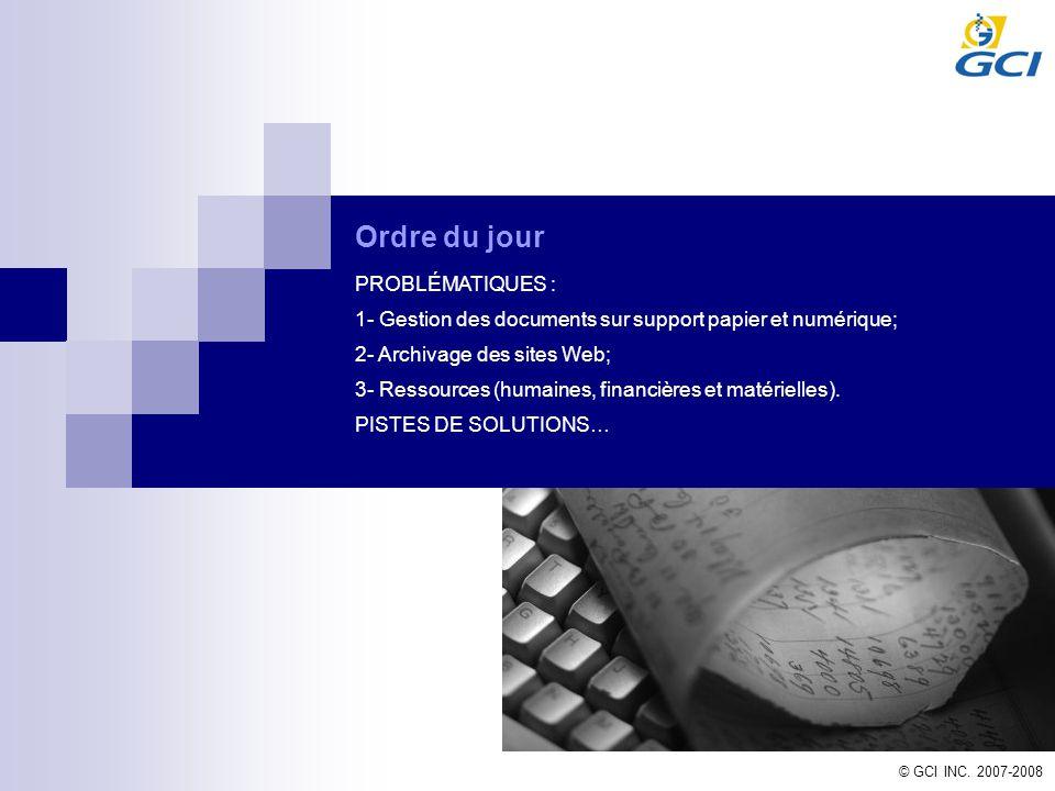 © GCI INC. 2007-2008 Ordre du jour PROBLÉMATIQUES : 1- Gestion des documents sur support papier et numérique; 2- Archivage des sites Web; 3- Ressource