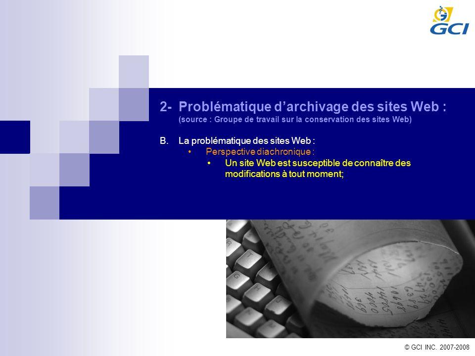© GCI INC. 2007-2008 2-Problématique darchivage des sites Web : (source : Groupe de travail sur la conservation des sites Web) B.La problématique des