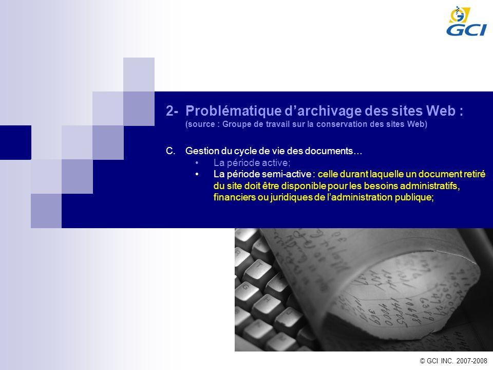 © GCI INC. 2007-2008 2-Problématique darchivage des sites Web : (source : Groupe de travail sur la conservation des sites Web) C.Gestion du cycle de v