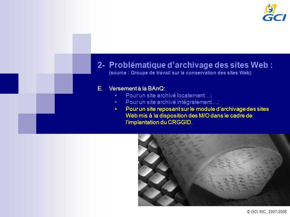 © GCI INC. 2007-2008 2-Problématique darchivage des sites Web : (source : Groupe de travail sur la conservation des sites Web) E.Versement à la BAnQ: