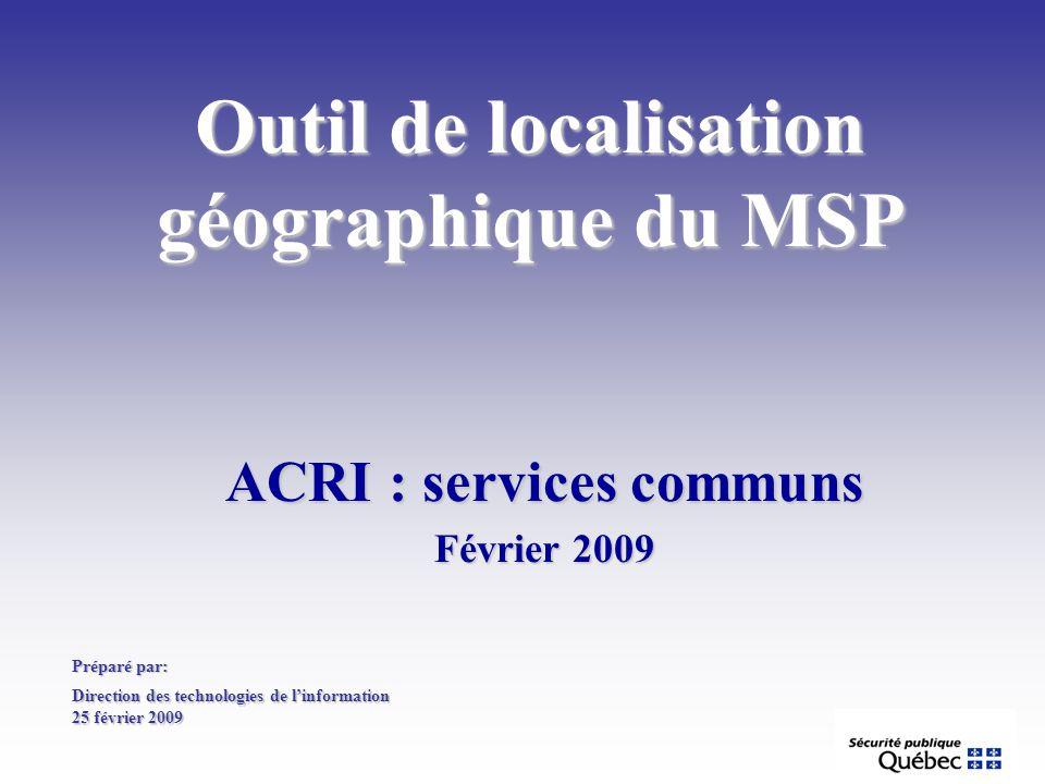 Outil de localisation géographique du MSP ACRI : services communs Février 2009 Préparé par: Direction des technologies de linformation 25 février 2009