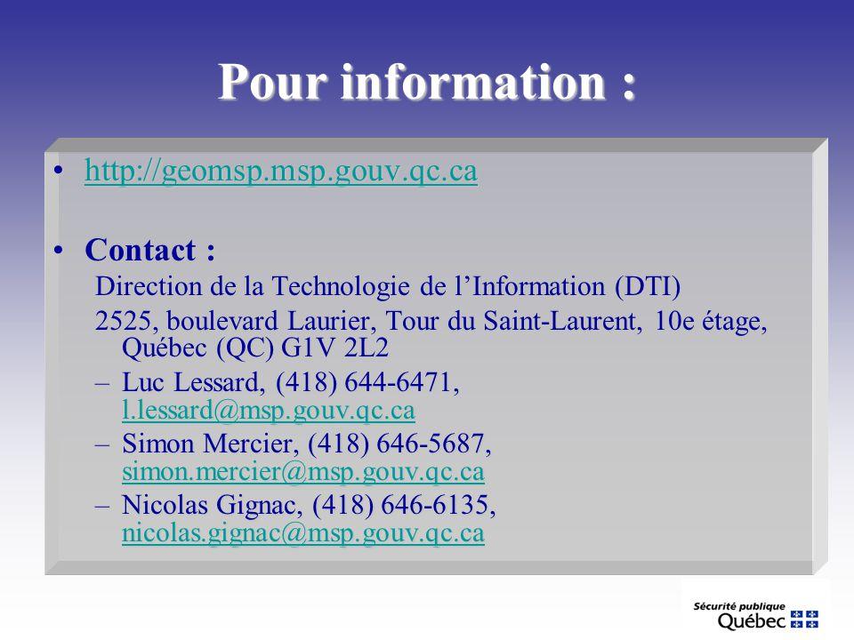 Pour information : http://geomsp.msp.gouv.qc.cahttp://geomsp.msp.gouv.qc.cahttp://geomsp.msp.gouv.qc.ca Contact :Contact : Direction de la Technologie de lInformation (DTI) 2525, boulevard Laurier, Tour du Saint-Laurent, 10e étage, Québec (QC) G1V 2L2 –Luc Lessard, (418) 644-6471, l.lessard@msp.gouv.qc.ca l.lessard@msp.gouv.qc.ca –Simon Mercier, (418) 646-5687, simon.mercier@msp.gouv.qc.ca simon.mercier@msp.gouv.qc.ca –Nicolas Gignac, (418) 646-6135, nicolas.gignac@msp.gouv.qc.ca nicolas.gignac@msp.gouv.qc.ca