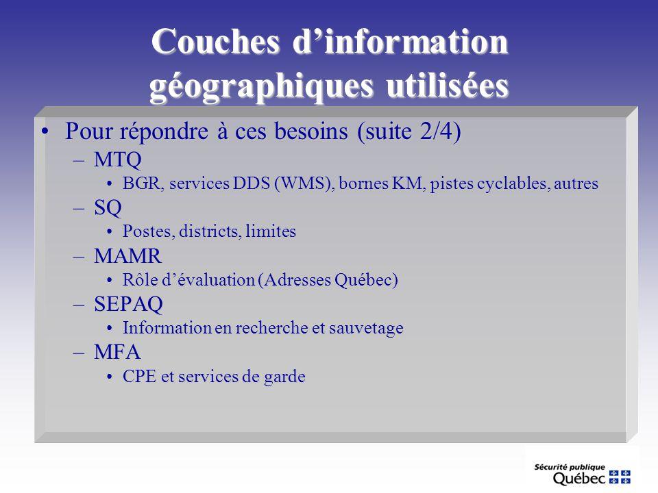 Couches dinformation géographiques utilisées Pour répondre à ces besoins (suite 2/4)Pour répondre à ces besoins (suite 2/4) –MTQ BGR, services DDS (WMS), bornes KM, pistes cyclables, autresBGR, services DDS (WMS), bornes KM, pistes cyclables, autres –SQ Postes, districts, limitesPostes, districts, limites –MAMR Rôle dévaluation (Adresses Québec)Rôle dévaluation (Adresses Québec) –SEPAQ Information en recherche et sauvetageInformation en recherche et sauvetage –MFA CPE et services de gardeCPE et services de garde