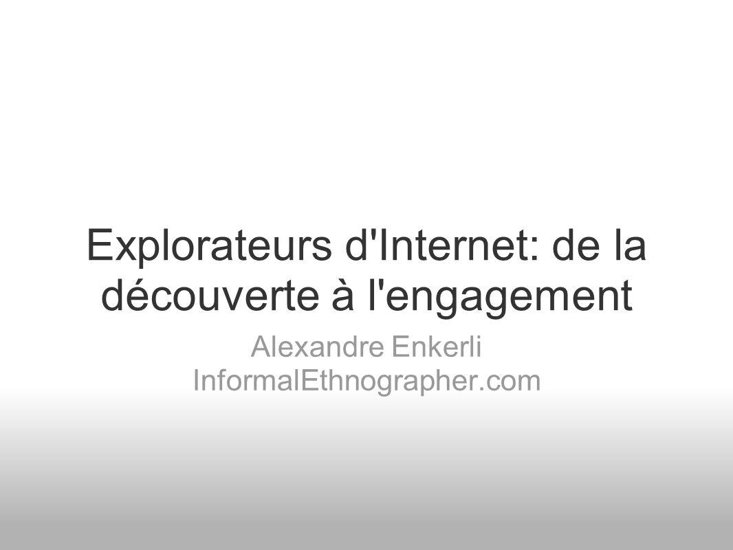 Explorateurs d Internet: de la découverte à l engagement Alexandre Enkerli InformalEthnographer.com