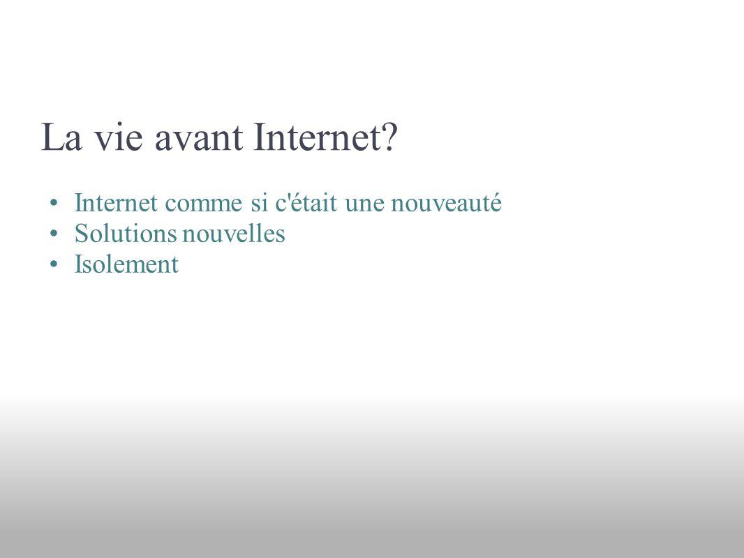La vie avant Internet Internet comme si c était une nouveauté Solutions nouvelles Isolement