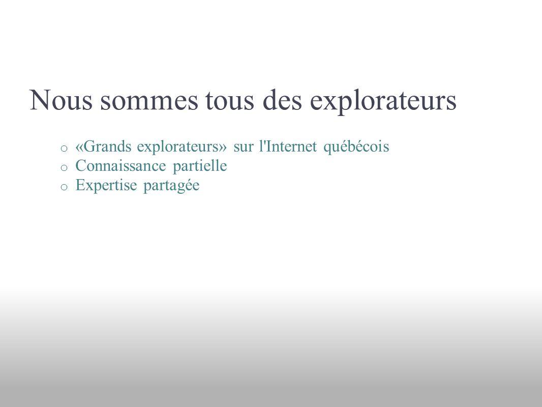 Nous sommes tous des explorateurs o «Grands explorateurs» sur l Internet québécois o Connaissance partielle o Expertise partagée
