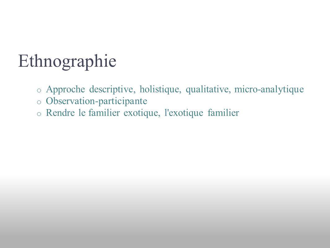 Ethnographie o Approche descriptive, holistique, qualitative, micro-analytique o Observation-participante o Rendre le familier exotique, l exotique familier