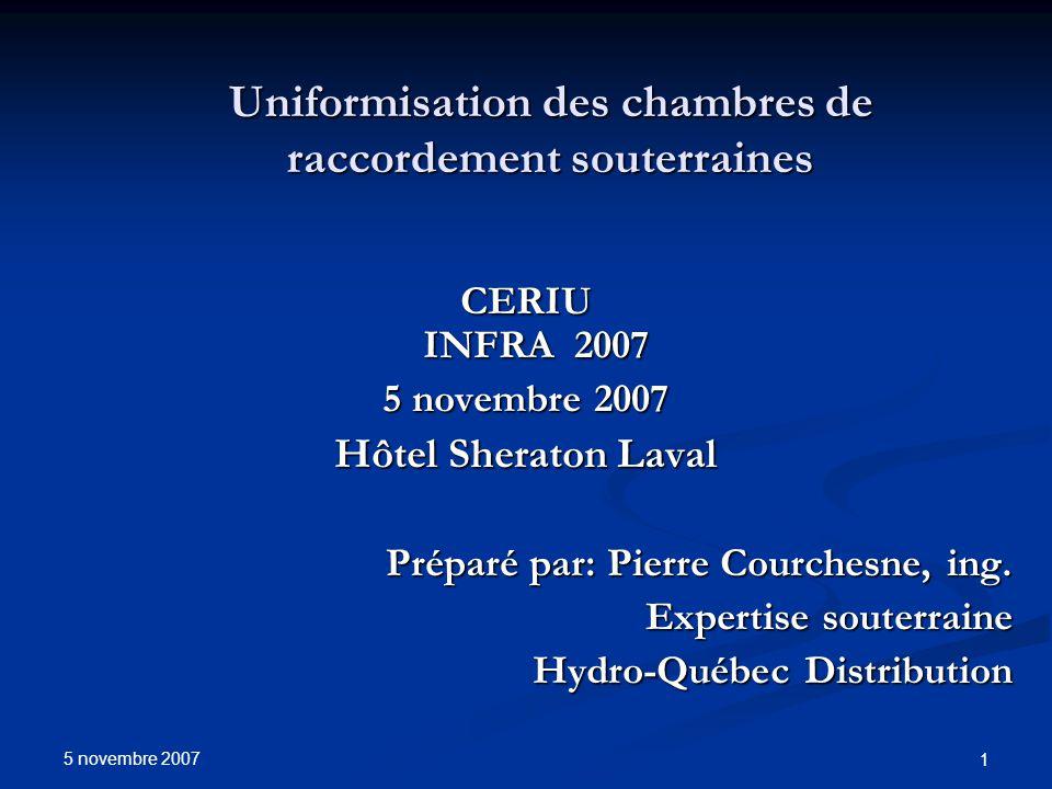 5 novembre 2007 1 Uniformisation des chambres de raccordement souterraines CERIU INFRA 2007 5 novembre 2007 Hôtel Sheraton Laval Préparé par: Pierre C