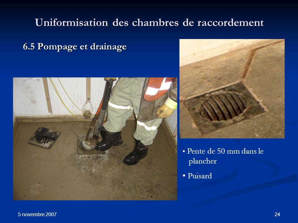 5 novembre 2007 24 Uniformisation des chambres de raccordement 6.5 Pompage et drainage Pente de 50 mm dans le plancher Puisard
