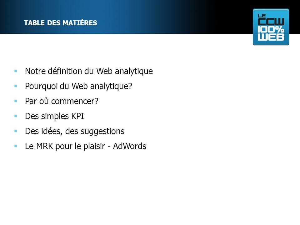 TABLE DES MATIÈRES Notre définition du Web analytique Pourquoi du Web analytique.